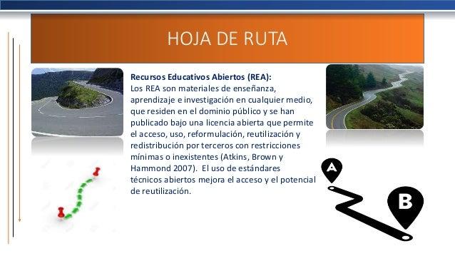HOJA DE RUTA Recursos Educativos Abiertos (REA): Los REA son materiales de enseñanza, aprendizaje e investigación en cualq...