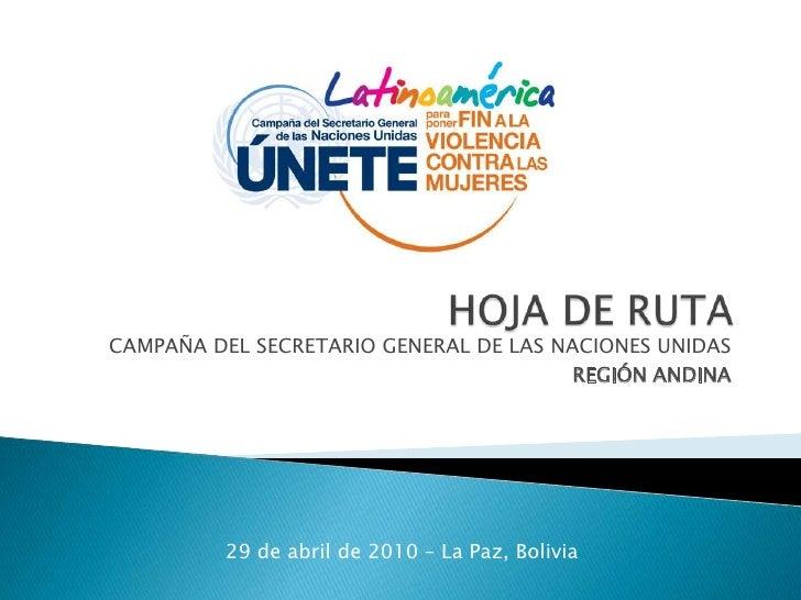 HOJA DE RUTA <br />CAMPAÑA DEL SECRETARIO GENERAL DE LAS NACIONES UNIDAS<br />REGIÓN ANDINA<br />29 de abril de 2010 – La ...
