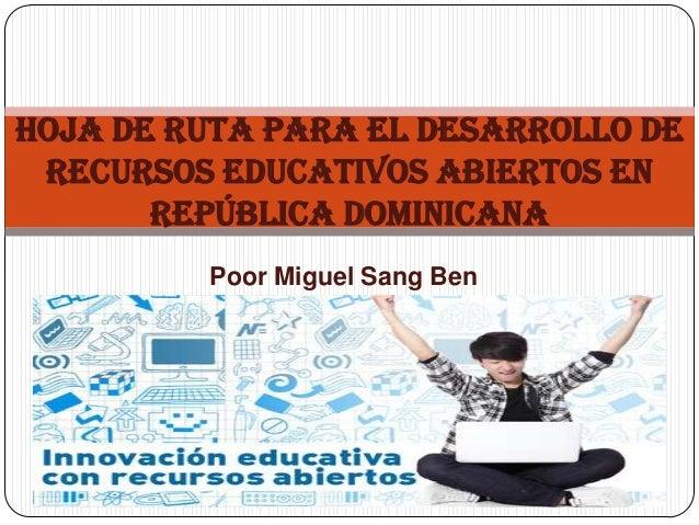 Poor Miguel Sang Ben HOJA DE RUTA PARA EL DESARROLLO DE RECURSOS EDUCATIVOS ABIERTOS EN REPÚBLICA DOMINICANA