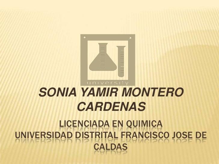 LICENCIADA EN QUIMICAUNIVERSIDAD DISTRITAL FRANCISCO JOSE DE CALDAS <br />SONIA YAMIR MONTERO CARDENAS<br />