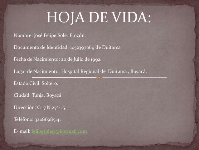 HOJA DE VIDA:Nombre: José Felipe Soler Pinzón.Documento de Identidad: 1052397069 de DuitamaFecha de Nacimiento: 20 de Juli...