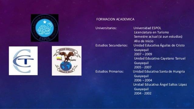 FORMACION ACADEMICA Universitarios: Universidad ESPOL Licenciatura en Turismo Semestre actual (si aun estudias) Año de Ini...