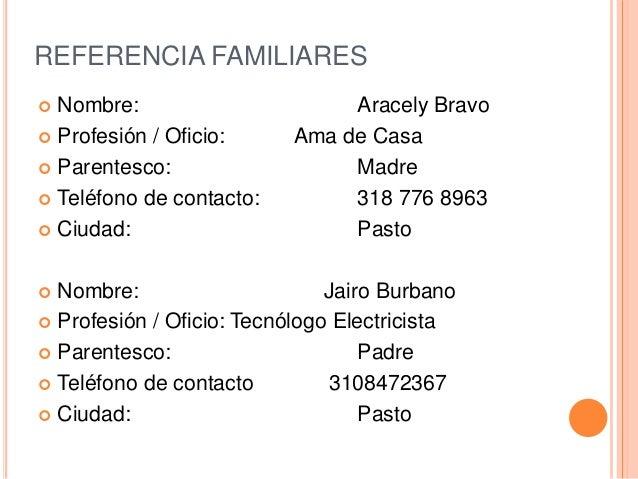 REFERENCIA FAMILIARES  Nombre: Aracely Bravo  Profesión / Oficio: Ama de Casa  Parentesco: Madre  Teléfono de contacto...