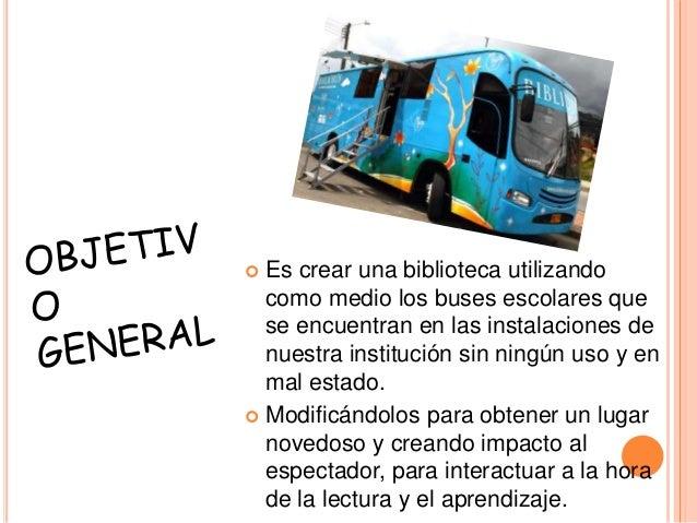  Es crear una biblioteca utilizando como medio los buses escolares que se encuentran en las instalaciones de nuestra inst...