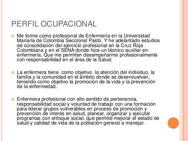 PERFIL OCUPACIONAL  Me forme como profesional de Enfermería en la Universidad Mariana de Colombia Seccional Pasto. Y he a...