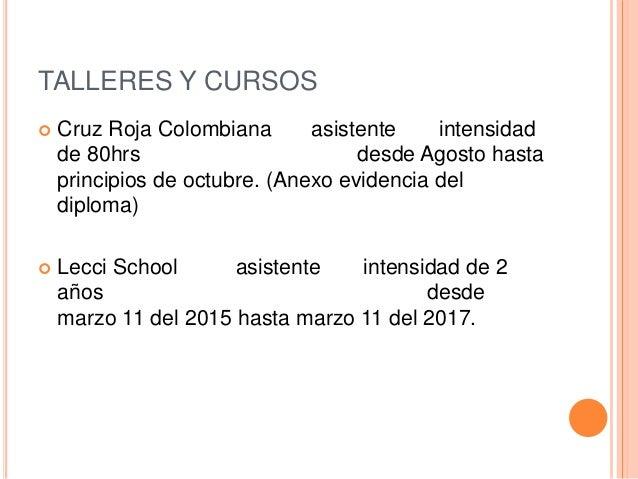 TALLERES Y CURSOS  Cruz Roja Colombiana asistente intensidad de 80hrs desde Agosto hasta principios de octubre. (Anexo ev...