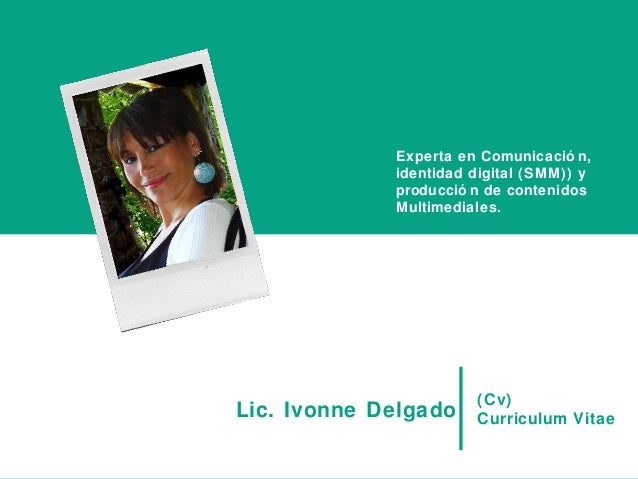 (Cv)Curriculum VitaeLic. Ivonne DelgadoExperta en Comunicació n,identidad digital (SMM)) yproducció n de contenidosMultime...