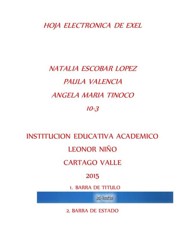 HOJA ELECTRONICA DE EXEL NATALIA ESCOBAR LOPEZ PAULA VALENCIA ANGELA MARIA TINOCO 10-3 INSTITUCION EDUCATIVA ACADEMICO LEO...