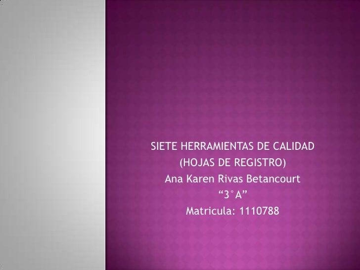 "SIETE HERRAMIENTAS DE CALIDAD      (HOJAS DE REGISTRO)   Ana Karen Rivas Betancourt             ""3°A""       Matricula: 111..."