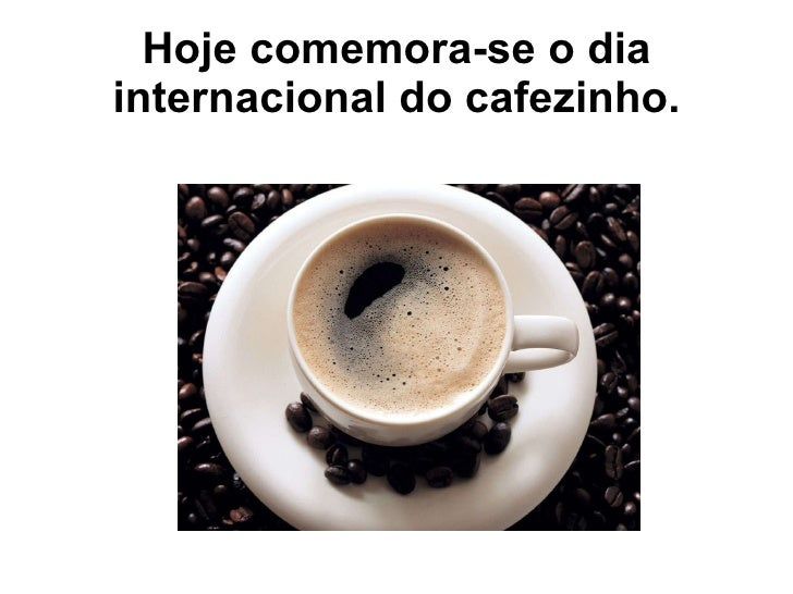 Hoje comemora-se o dia internacional do cafezinho.