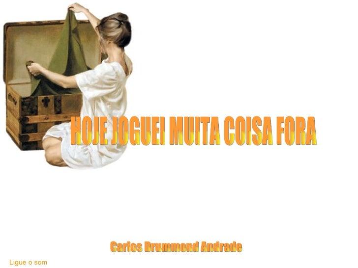 HOJE JOGUEI MUITA COISA FORA Carlos Drummond Andrade Ligue o som
