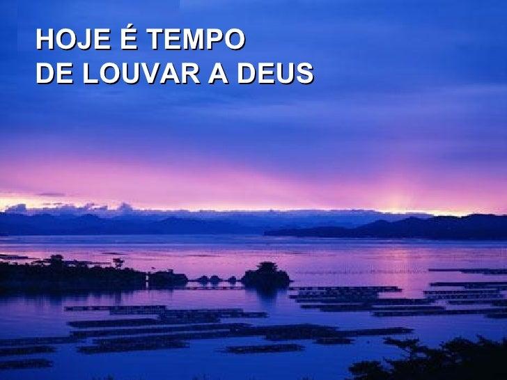 HOJE É TEMPO DE LOUVAR A DEUS