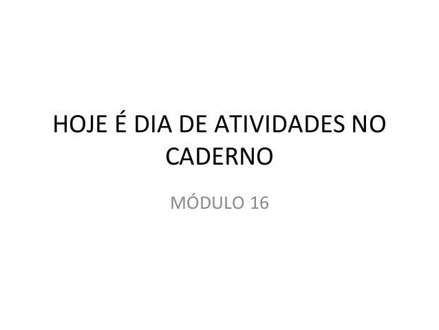 HOJE É DIA DE ATIVIDADES NO  CADERNO  MÓDULO 16