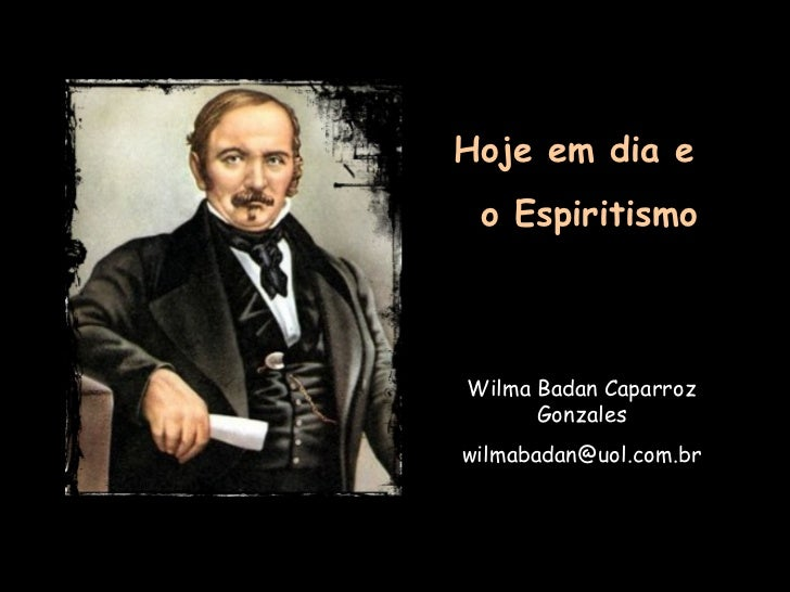 Hoje em dia e  o Espiritismo Wilma Badan Caparroz Gonzales [email_address]
