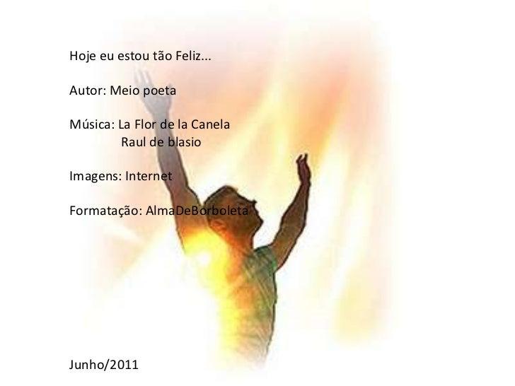 Hoje eu estou tão Feliz...<br />Autor: Meio poeta<br />Música: La Flor de la Canela<br />                Raul de blasio<br...