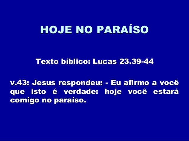 HOJE NO PARAÍSO Texto bíblico: Lucas 23.39-44 v.43: Jesus respondeu: - Eu afirmo a você que isto é verdade: hoje você esta...