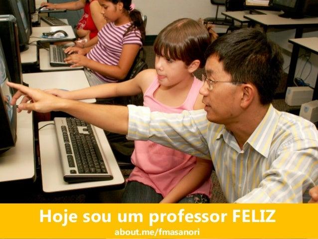 Hoje sou um professor FELIZ about.me/fmasanori