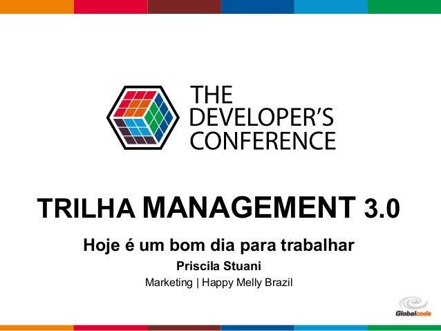 Globalcode – Open4education TRILHA MANAGEMENT 3.0 Hoje é um bom dia para trabalhar Priscila Stuani Marketing | Happy Melly...