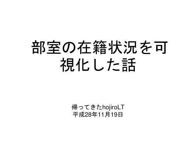 部室の在籍状況を可 視化した話 帰ってきたhojiroLT 平成28年11月19日