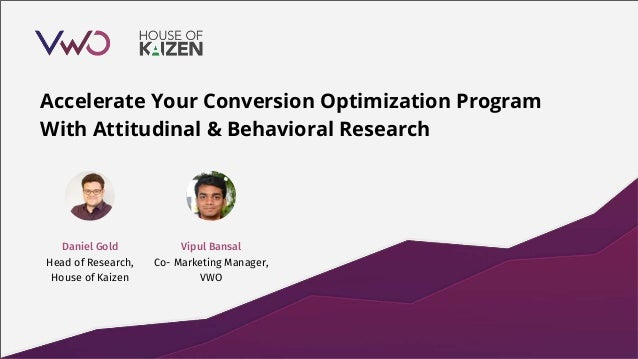 Accelerate Your Conversion Optimization Program With Attitudinal & Behavioral Research Vipul Bansal Co- Marketing Manager,...
