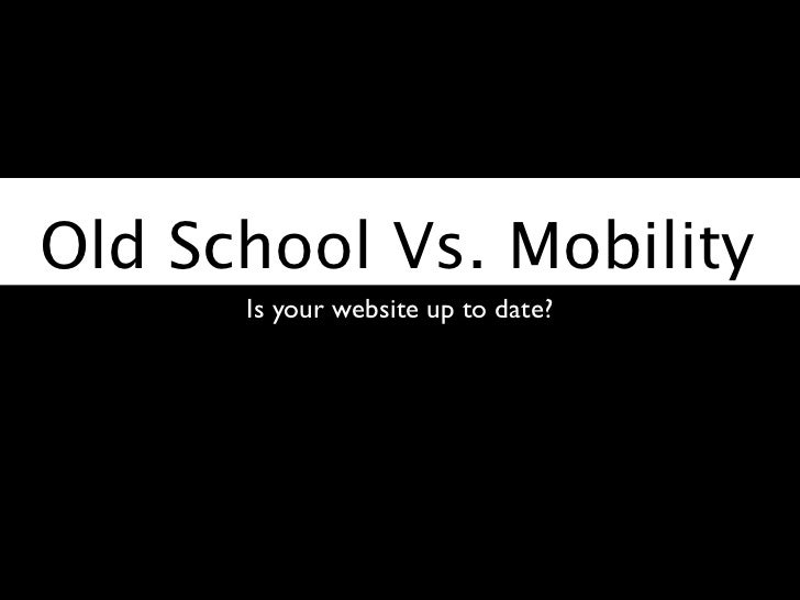 Old School Vs. Mobility      Is your website up to date?