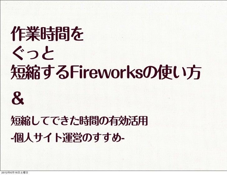 作業時間を    ぐっと    短縮するFireworksの使い方    &    短縮してできた時間の有効活用    -個人サイト運営のすすめ-2012年6月16日土曜日