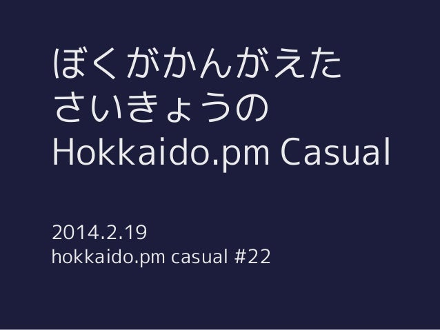 ぼくがかんがえた さいきょうの Hokkaido.pm Casual 2014.2.19 hokkaido.pm casual #22