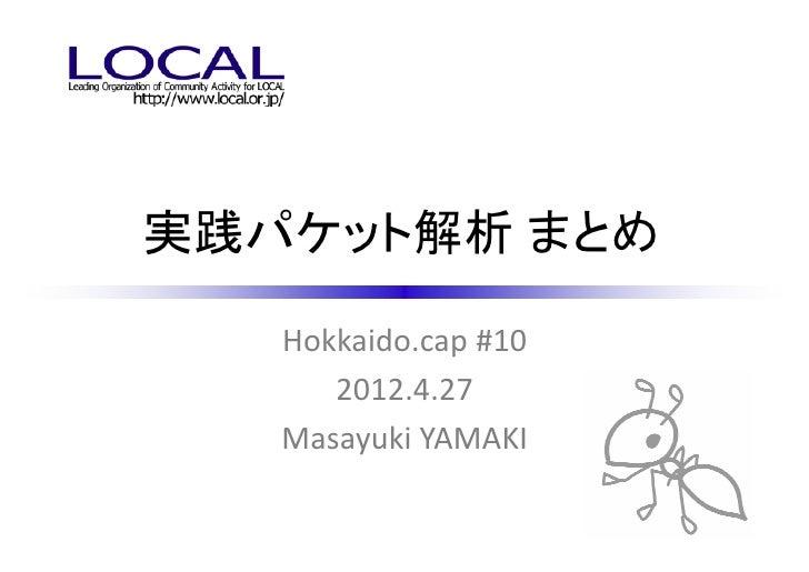 実践パケット解析 まとめ   Hokkaido.cap #10      2012.4.27   Masayuki YAMAKI