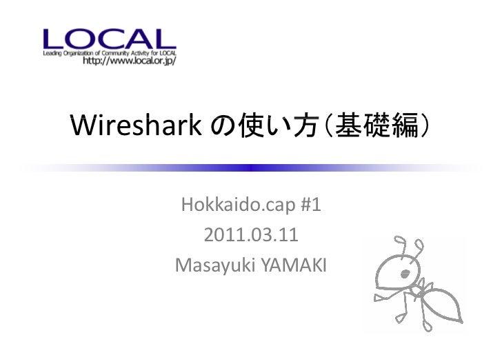 Wireshark の使い方(基礎編)     Hokkaido.cap #1       2011.03.11     Masayuki YAMAKI