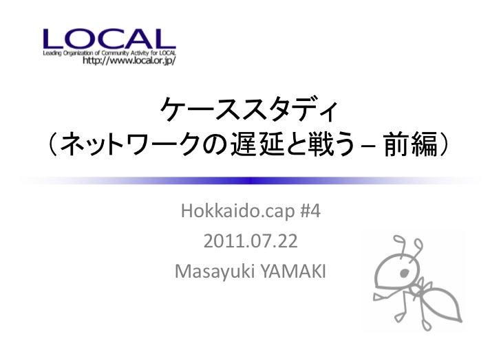 ケーススタディ(ネットワークの遅延と戦う – 前編)      Hokkaido.cap #4        2011.07.22      Masayuki YAMAKI