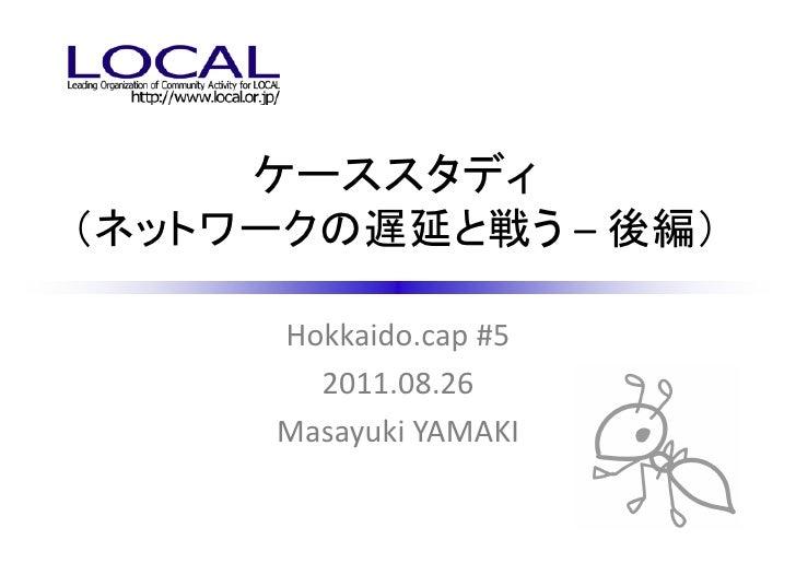 ケーススタディ(ネットワークの遅延と戦う – 後編)      Hokkaido.cap #5        2011.08.26      Masayuki YAMAKI