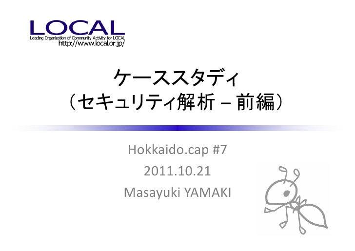 ケーススタディ(セキュリティ解析 – 前編)   Hokkaido.cap #7     2011.10.21   Masayuki YAMAKI