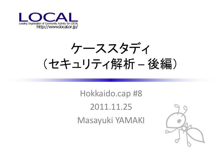 ケーススタディ(セキュリティ解析 – 後編)   Hokkaido.cap #8     2011.11.25   Masayuki YAMAKI