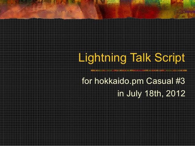 Lightning Talk Scriptfor hokkaido.pm Casual #3         in July 18th, 2012