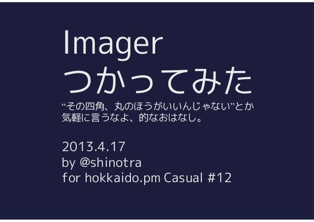 "Imagerつかってみた""その四角、丸のほうがいいんじゃない""とか気軽に言うなよ、的なおはなし。2013.4.17by @shinotrafor hokkaido.pm Casual #12"