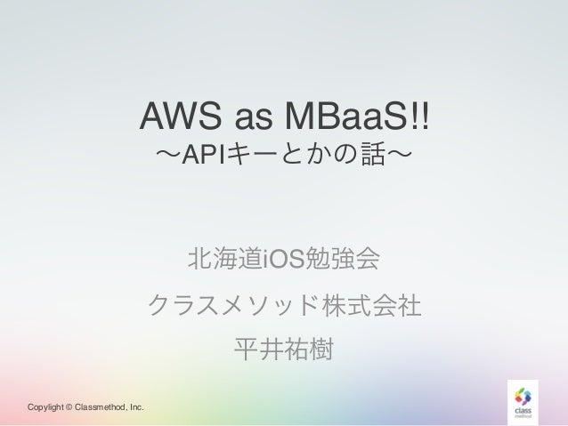 Copylight © Classmethod, Inc. AWS as MBaaS!!! ∼APIキーとかの話∼ 北海道iOS勉強会! クラスメソッド株式会社! 平井祐樹