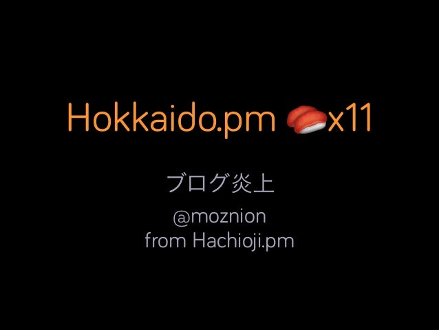 Hokkaido.pm 🍣x11 ブログ炎上	  @moznion from Hachioji.pm
