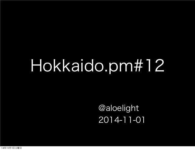 Hokkaido.pm#12  @aloelight  2014-11-01  14年11月1日土曜日