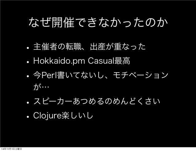 なぜ開催できなかったのか  • 主催者の転職、出産が重なった  • Hokkaido.pm Casual最高  • 今Perl書いてないし、モチベーション  が…  • スピーカーあつめるのめんどくさい  • Clojure楽しいし  14年1...