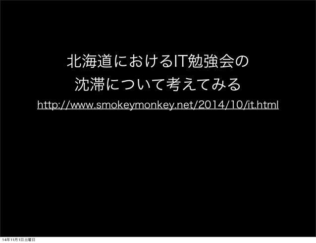 北海道におけるIT勉強会の  沈滞について考えてみる  http://www.smokeymonkey.net/2014/10/it.html  14年11月1日土曜日
