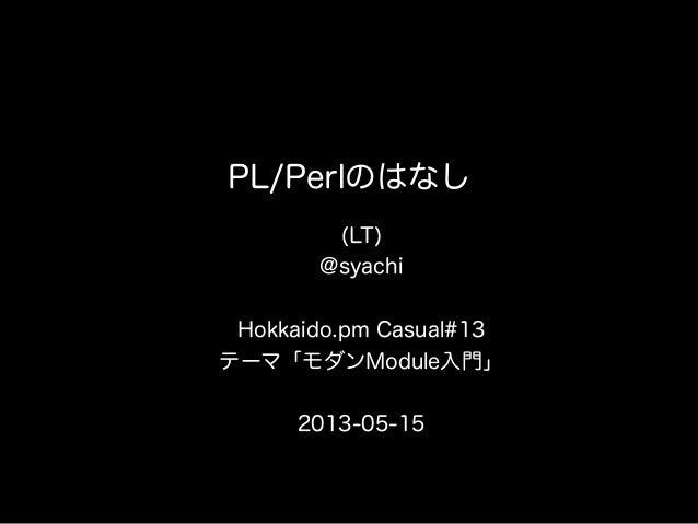 PL/Perlのはなし(LT)@syachiHokkaido.pm Casual#13テーマ「モダンModule入門」2013-05-15