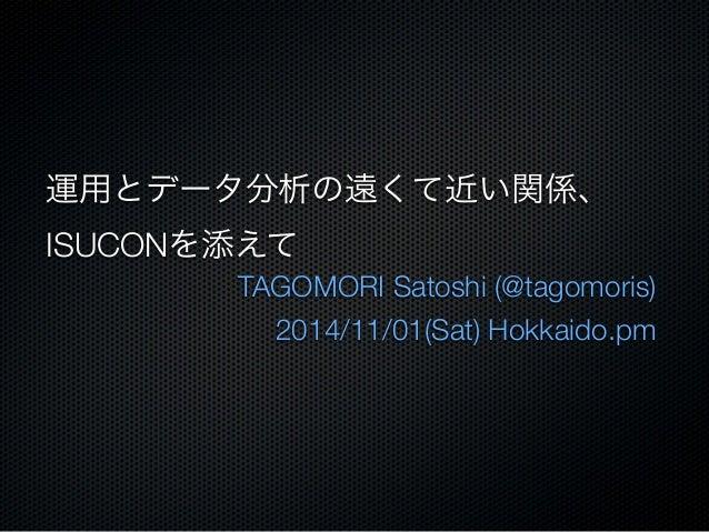 運用とデータ分析の遠くて近い関係、  ISUCONを添えて  TAGOMORI Satoshi (@tagomoris)  2014/11/01(Sat) Hokkaido.pm