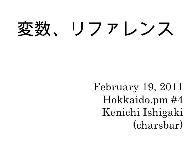 変数、リファレンス February 19, 2011 Hokkaido.pm #4 Kenichi Ishigaki (charsbar)