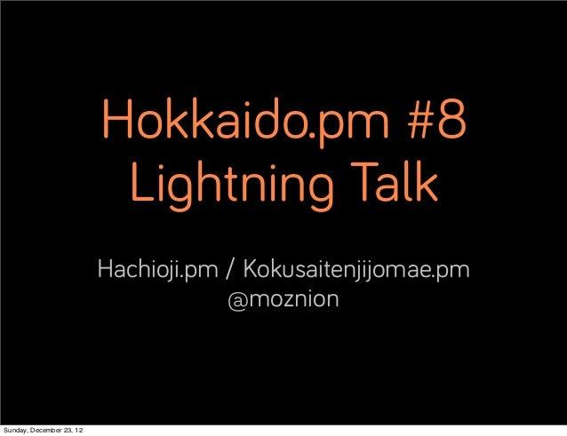 Hokkaido.pm #8                           Lightning Talk                          Hachioji.pm / Kokusaitenjijomae.pm       ...