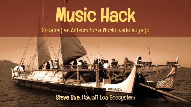 Music Hack Creating an Anthem for a World-wide Voyage Steve Sue, Hawai'i Loa Ecosystem