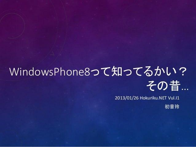 WindowsPhone8って知ってるかい?                  その昔…            2013/01/26 Hokuriku.NET Vul.I1                                   初音玲