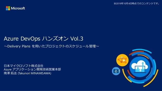 Azure DevOps ハンズオン Vol.3 日本マイクロソフト株式会社 Azure アプリケーション開発技術営業本部 南澤 拓法 (Takunori MINAMISAWA) ※2019年10月4日時点でのコンテンツです。 ~Deliver...