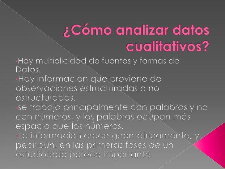 ¿Cómo analizar datos cualitativos?<br /><ul><li>Hay multiplicidad de fuentes y formas de</li></ul>Datos.<br /><ul><li>Hay ...