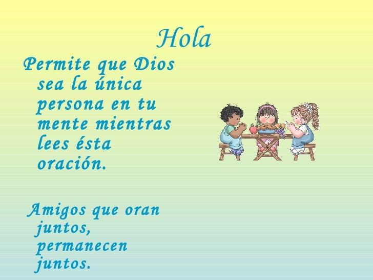 Hola   <ul><li>Permite que Dios sea la única persona en tu mente mientras lees ésta oración.  </li></ul><ul><li>Amigos que...