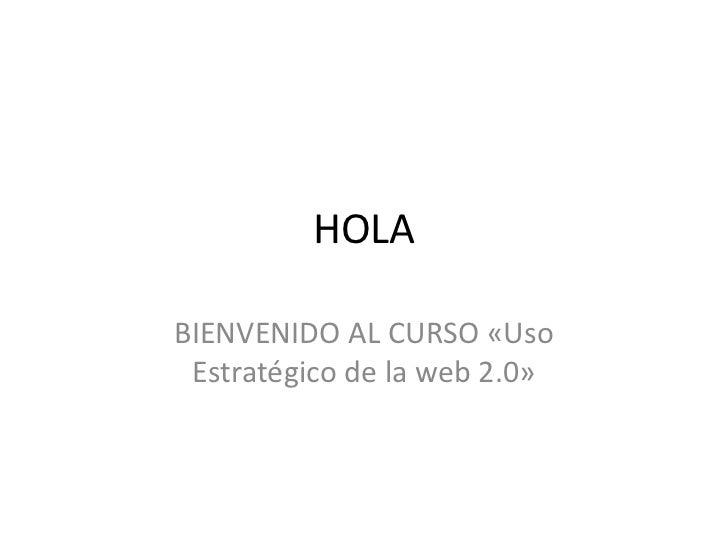 HOLABIENVENIDO AL CURSO «Uso Estratégico de la web 2.0»